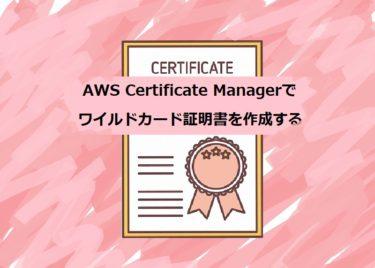 AWS Certificate Manager(ACM)でSSL/TLS証明書を作成する